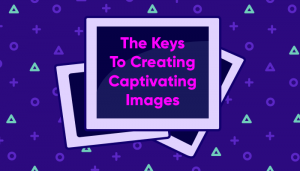 The-Keys-To-Creating-Captivating-Images